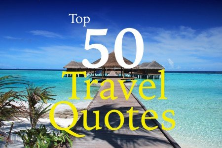50 Best Travel Quotes - Travel Quotations to Inspire You to Begin Traveling the World